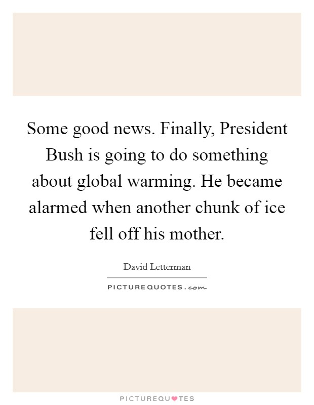 Some good news. Finally, President Bush is going to do something about global warming. He became alarmed when another chunk of ice fell off his mother Picture Quote #1