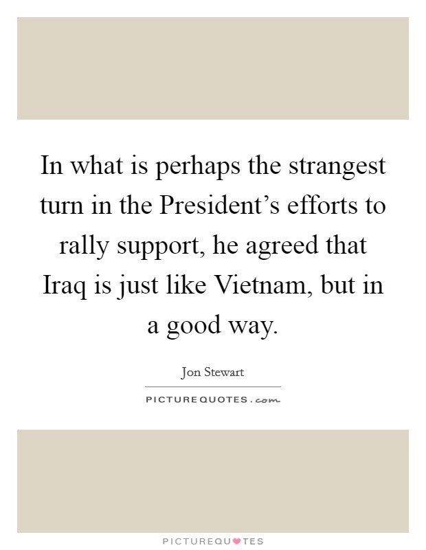 In what is perhaps the strangest turn in the President's efforts to rally support, he agreed that Iraq is just like Vietnam, but in a good way Picture Quote #1