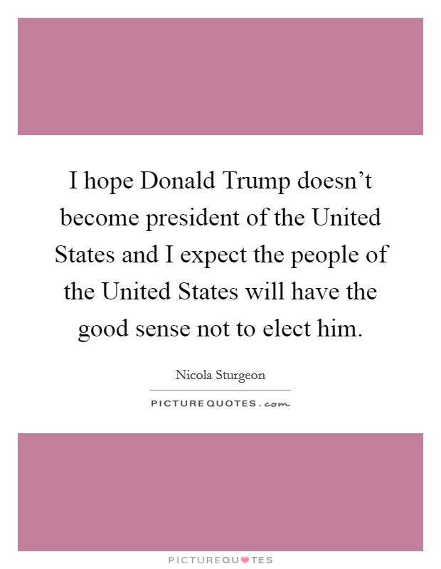 I hope Donald Trump doesn't become president of the United States and I expect the people of the United States will have the good sense not to elect him Picture Quote #1