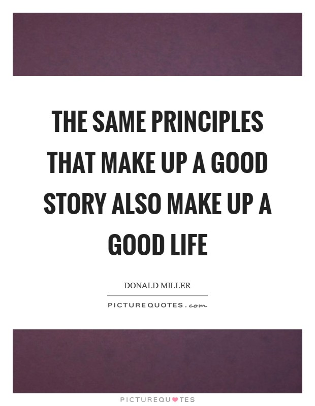 The same principles that make up a good story also make up a good life Picture Quote #1