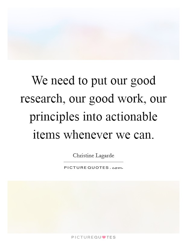 We need to put our good research, our good work, our principles into actionable items whenever we can Picture Quote #1