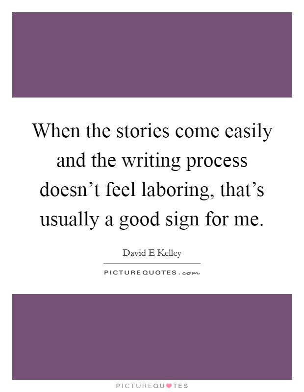 When the stories come easily and the writing process doesn't feel laboring, that's usually a good sign for me Picture Quote #1