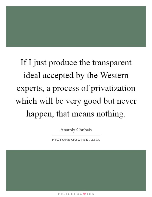 If I just produce the transparent ideal accepted by the Western experts, a process of privatization which will be very good but never happen, that means nothing Picture Quote #1
