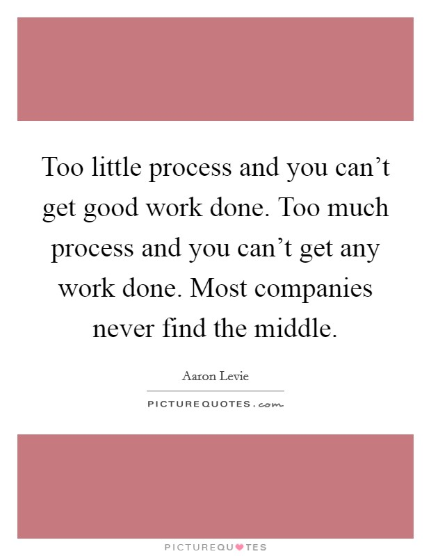 Too little process and you can't get good work done. Too much process and you can't get any work done. Most companies never find the middle Picture Quote #1