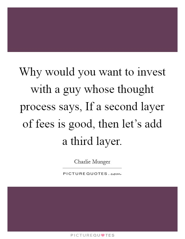 Why would you want to invest with a guy whose thought process says, If a second layer of fees is good, then let's add a third layer Picture Quote #1