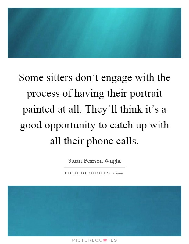 Some sitters don't engage with the process of having their portrait painted at all. They'll think it's a good opportunity to catch up with all their phone calls Picture Quote #1