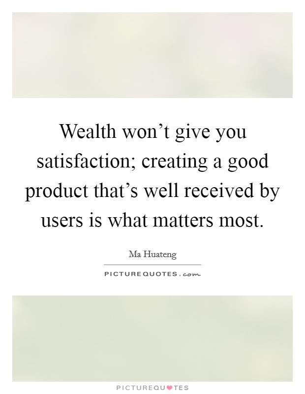 Wealth won't give you satisfaction; creating a good product that's well received by users is what matters most Picture Quote #1