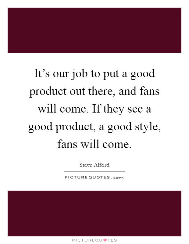 It's our job to put a good product out there, and fans will come. If they see a good product, a good style, fans will come Picture Quote #1