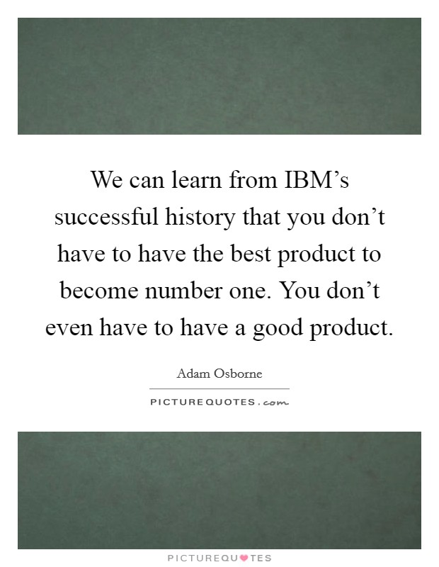 We can learn from IBM's successful history that you don't have to have the best product to become number one. You don't even have to have a good product Picture Quote #1