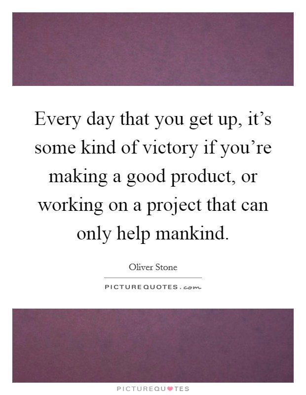 Every day that you get up, it's some kind of victory if you're making a good product, or working on a project that can only help mankind Picture Quote #1
