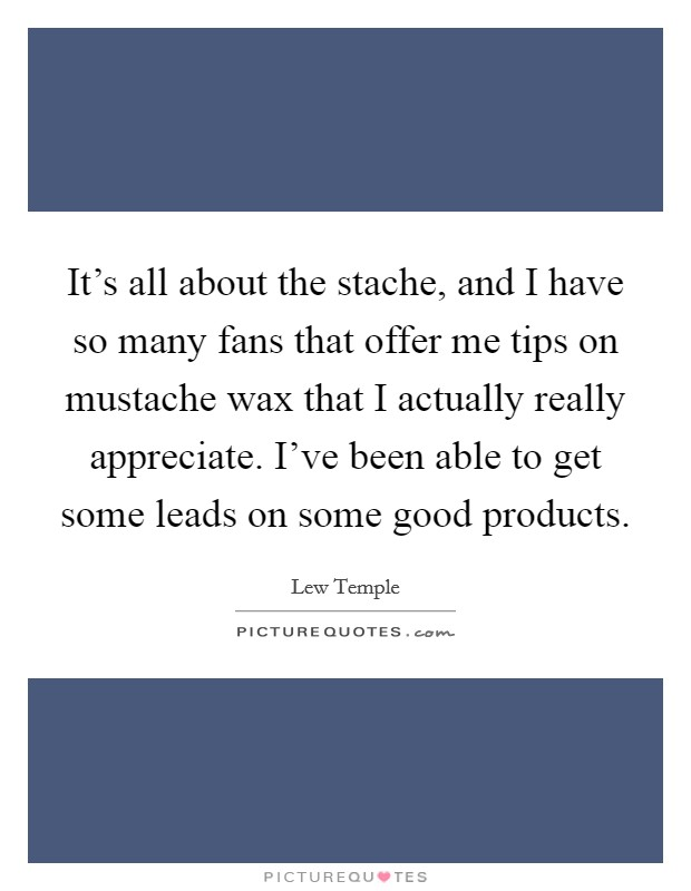 It's all about the stache, and I have so many fans that offer me tips on mustache wax that I actually really appreciate. I've been able to get some leads on some good products Picture Quote #1