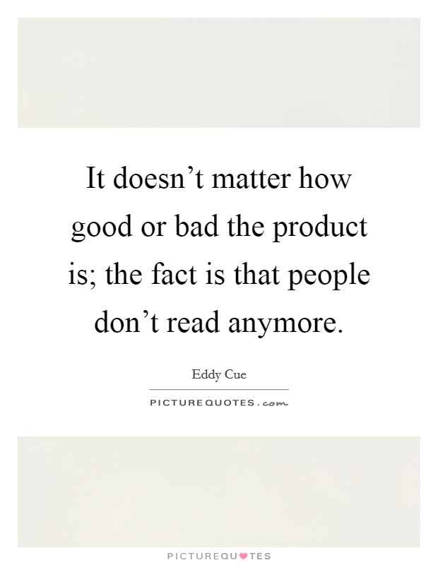 It doesn't matter how good or bad the product is; the fact is that people don't read anymore Picture Quote #1