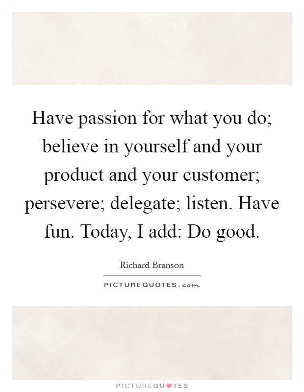 Have passion for what you do; believe in yourself and your product and your customer; persevere; delegate; listen. Have fun. Today, I add: Do good Picture Quote #1