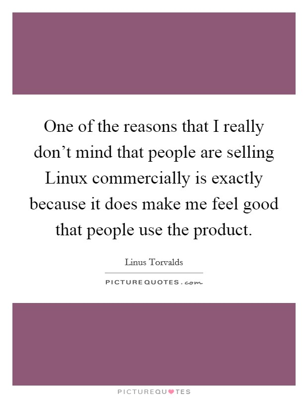 One of the reasons that I really don't mind that people are selling Linux commercially is exactly because it does make me feel good that people use the product Picture Quote #1