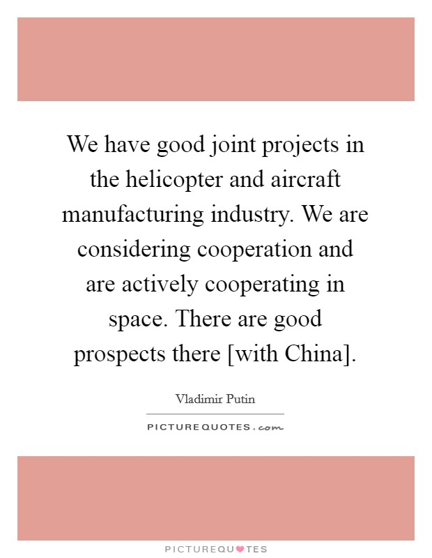 We have good joint projects in the helicopter and aircraft manufacturing industry. We are considering cooperation and are actively cooperating in space. There are good prospects there [with China] Picture Quote #1