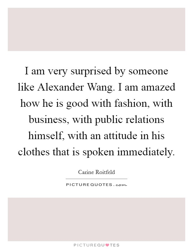 I am very surprised by someone like Alexander Wang. I am amazed how he is good with fashion, with business, with public relations himself, with an attitude in his clothes that is spoken immediately Picture Quote #1