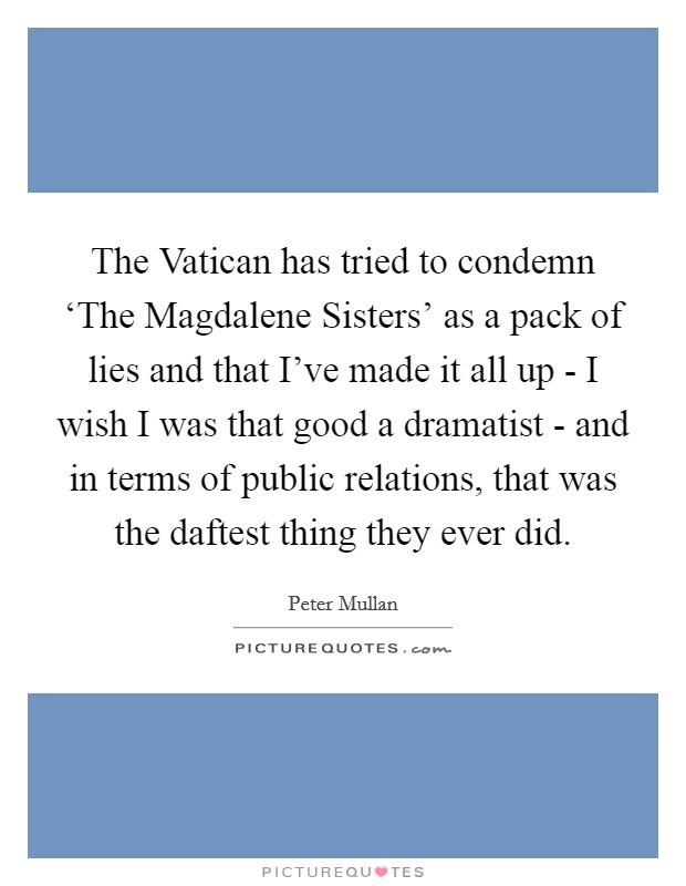 The Vatican has tried to condemn 'The Magdalene Sisters' as a pack of lies and that I've made it all up - I wish I was that good a dramatist - and in terms of public relations, that was the daftest thing they ever did Picture Quote #1