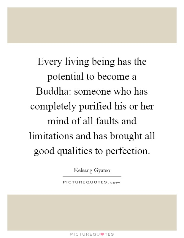 Every living being has the potential to become a Buddha: someone who has completely purified his or her mind of all faults and limitations and has brought all good qualities to perfection. Picture Quote #1