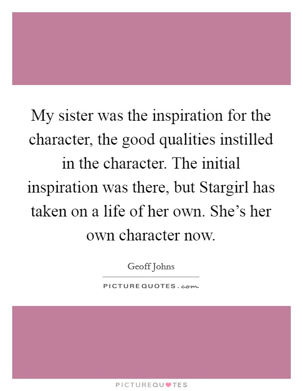 My sister was the inspiration for the character, the good qualities instilled in the character. The initial inspiration was there, but Stargirl has taken on a life of her own. She's her own character now Picture Quote #1