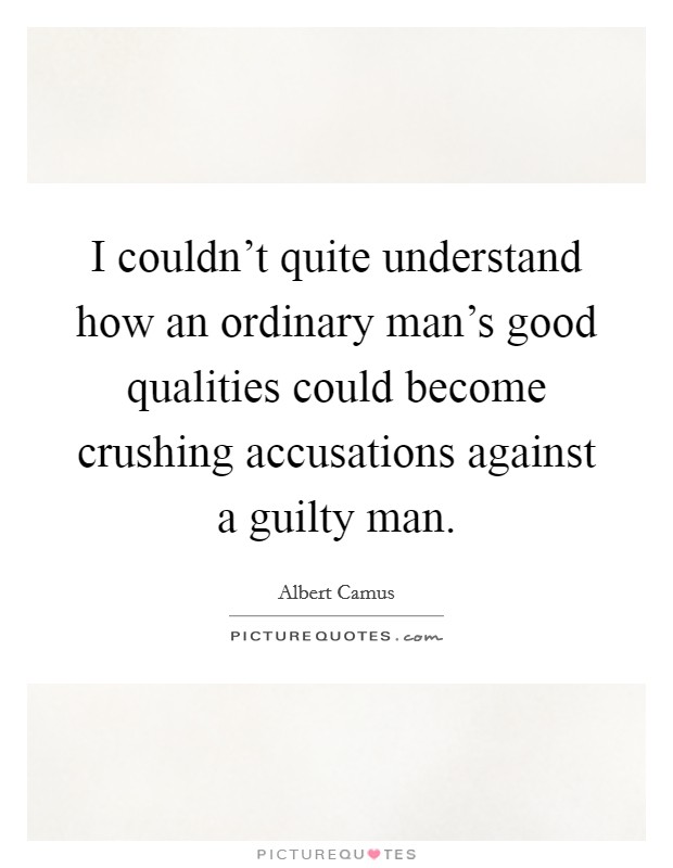 I couldn't quite understand how an ordinary man's good qualities could become crushing accusations against a guilty man Picture Quote #1