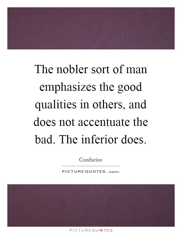 The nobler sort of man emphasizes the good qualities in others, and does not accentuate the bad. The inferior does Picture Quote #1