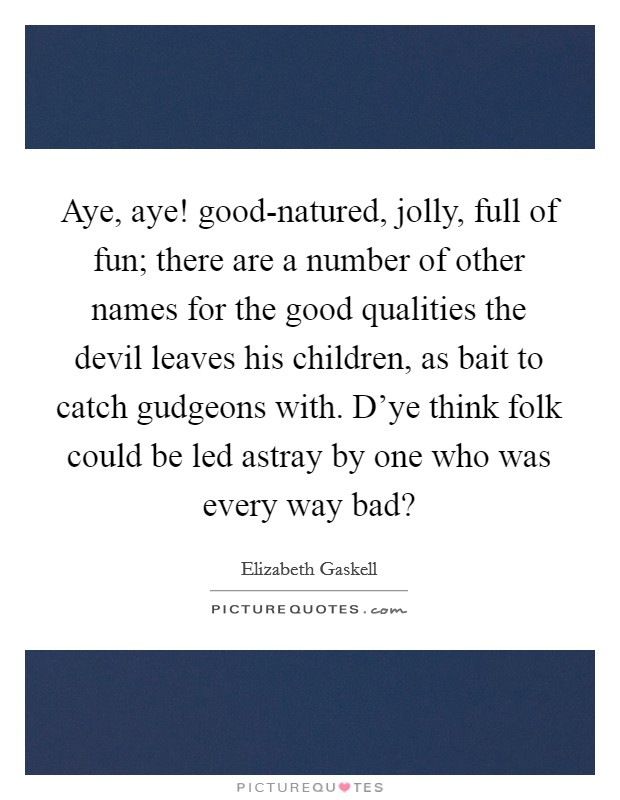 Aye, aye! good-natured, jolly, full of fun; there are a number of other names for the good qualities the devil leaves his children, as bait to catch gudgeons with. D'ye think folk could be led astray by one who was every way bad? Picture Quote #1