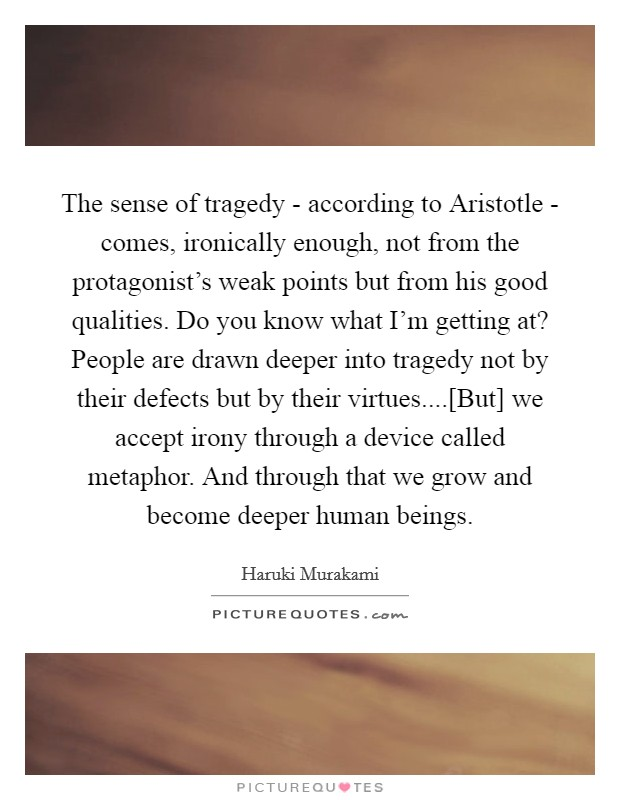 The sense of tragedy - according to Aristotle - comes, ironically enough, not from the protagonist's weak points but from his good qualities. Do you know what I'm getting at? People are drawn deeper into tragedy not by their defects but by their virtues....[But] we accept irony through a device called metaphor. And through that we grow and become deeper human beings Picture Quote #1