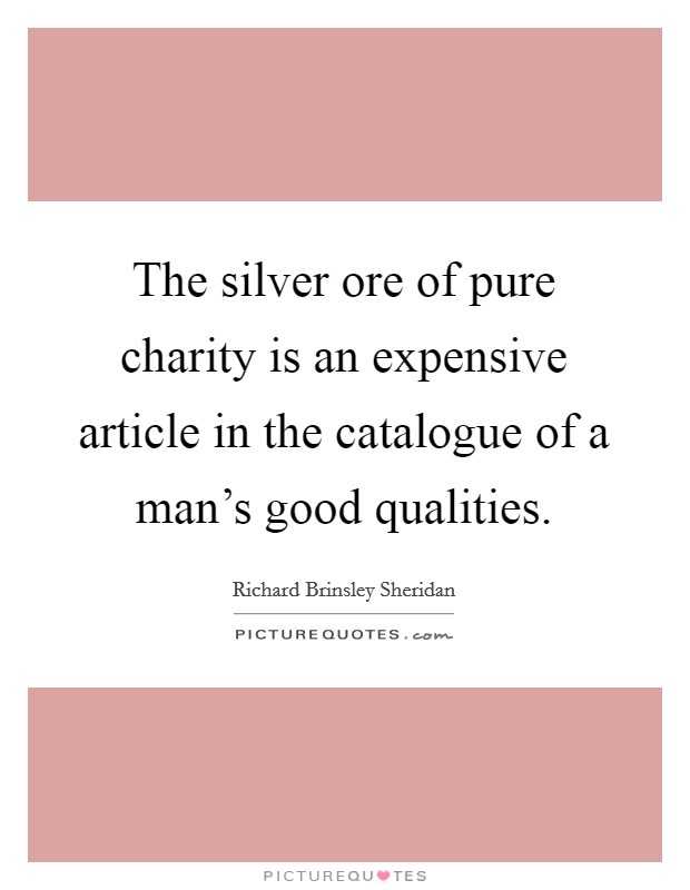 The silver ore of pure charity is an expensive article in the catalogue of a man's good qualities Picture Quote #1