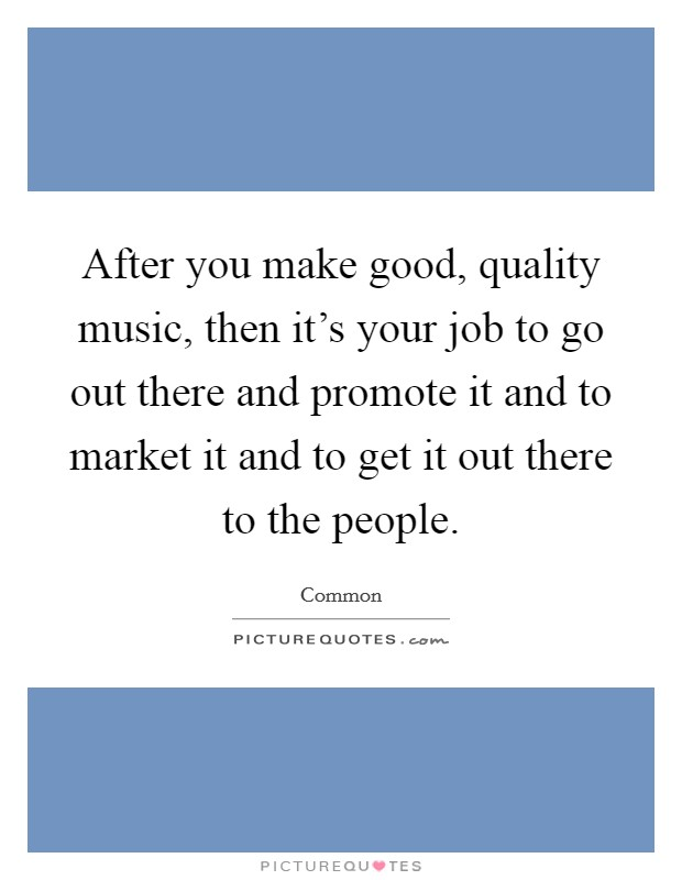 After you make good, quality music, then it's your job to go out there and promote it and to market it and to get it out there to the people Picture Quote #1