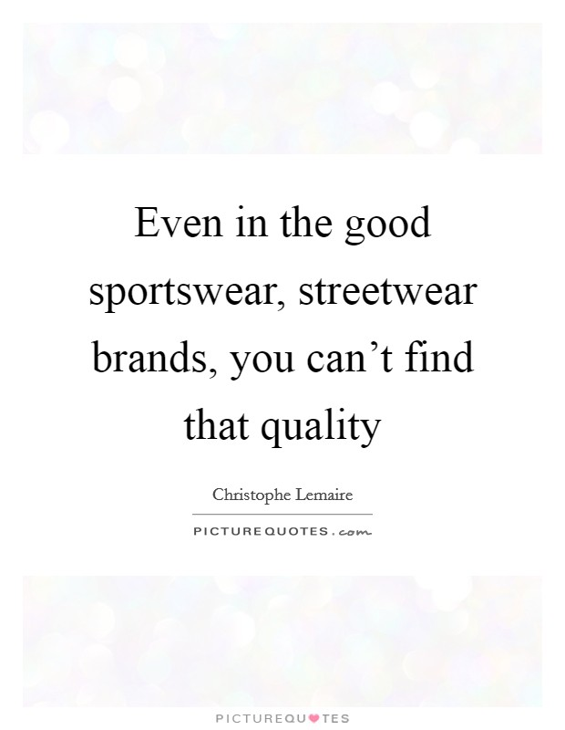 Even in the good sportswear, streetwear brands, you can't find that quality Picture Quote #1
