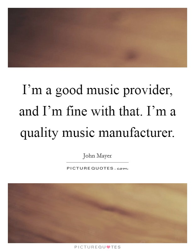 I'm a good music provider, and I'm fine with that. I'm a quality music manufacturer Picture Quote #1