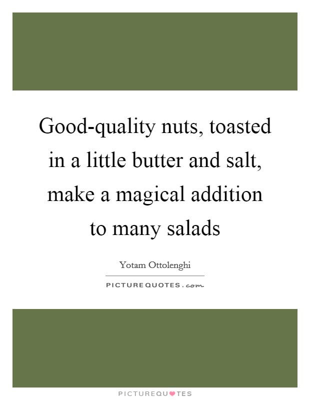 Good-quality nuts, toasted in a little butter and salt, make a magical addition to many salads Picture Quote #1
