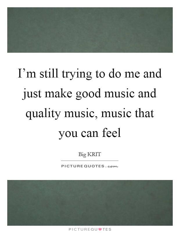 I'm still trying to do me and just make good music and quality music, music that you can feel Picture Quote #1