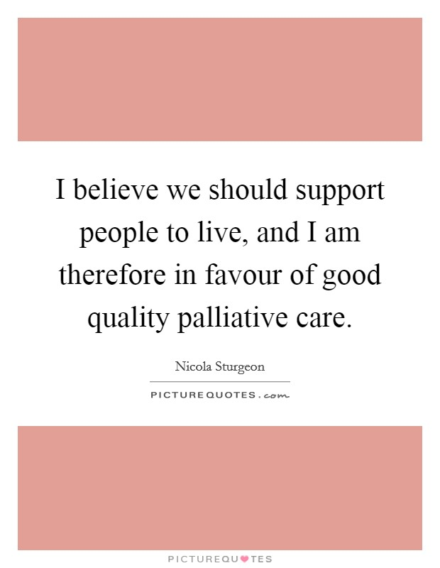 I believe we should support people to live, and I am therefore in favour of good quality palliative care Picture Quote #1