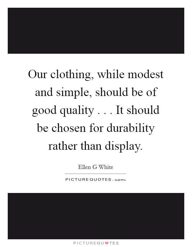 Our clothing, while modest and simple, should be of good quality . . . It should be chosen for durability rather than display Picture Quote #1