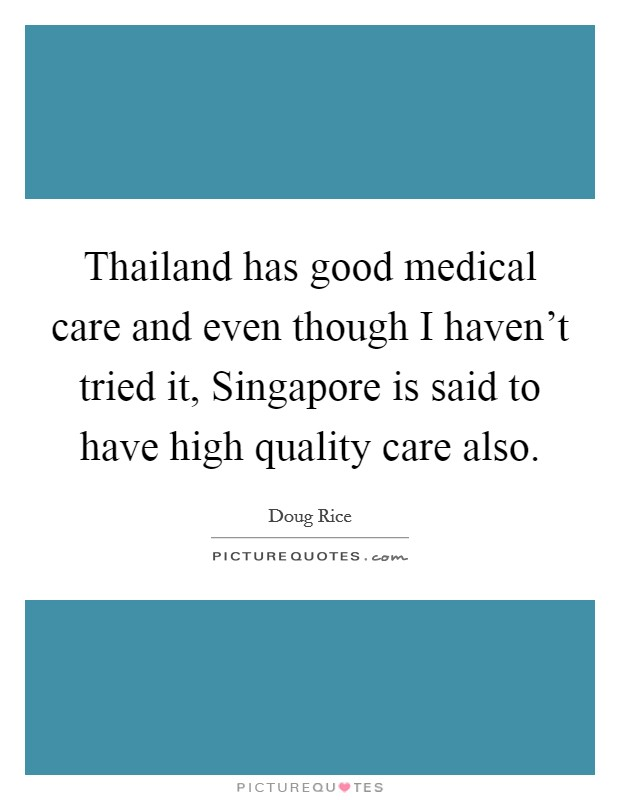 Thailand has good medical care and even though I haven't tried it, Singapore is said to have high quality care also. Picture Quote #1