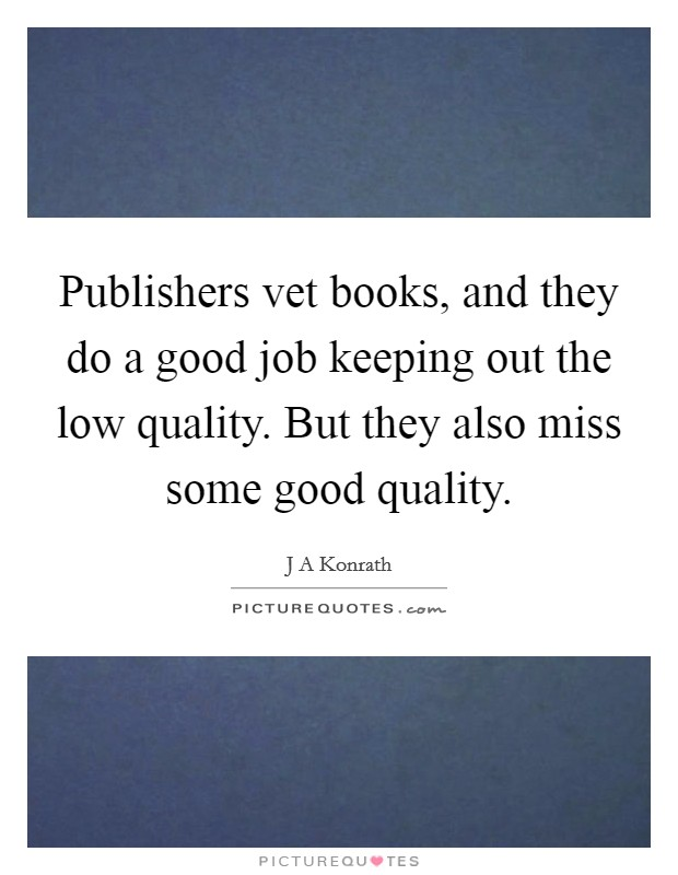Publishers vet books, and they do a good job keeping out the low quality. But they also miss some good quality. Picture Quote #1