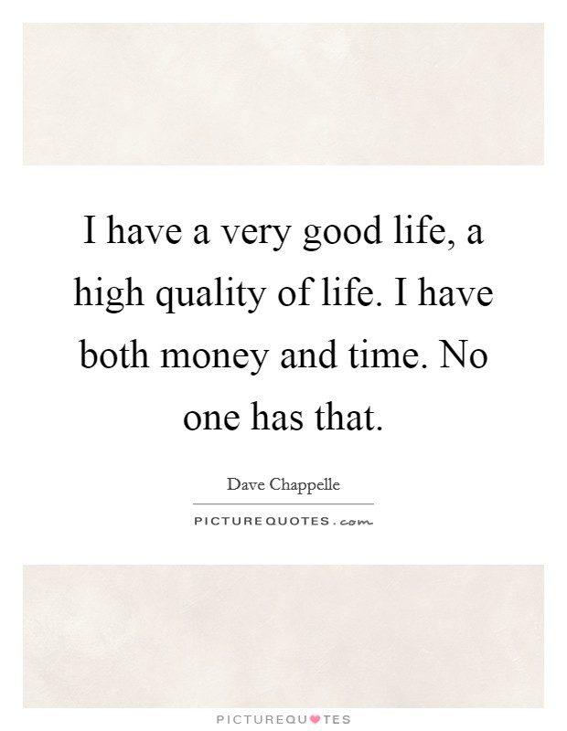 I have a very good life, a high quality of life. I have both money and time. No one has that. Picture Quote #1