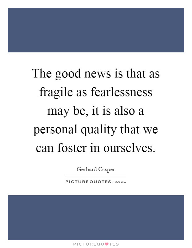 The good news is that as fragile as fearlessness may be, it is also a personal quality that we can foster in ourselves. Picture Quote #1