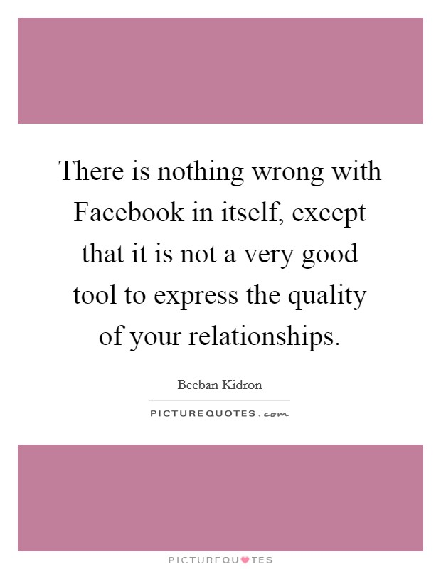 There is nothing wrong with Facebook in itself, except that it is not a very good tool to express the quality of your relationships Picture Quote #1