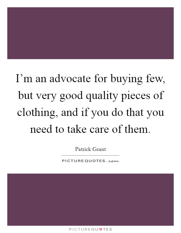 I'm an advocate for buying few, but very good quality pieces of clothing, and if you do that you need to take care of them Picture Quote #1