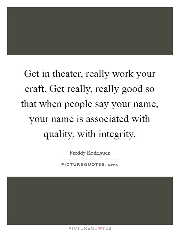 Get in theater, really work your craft. Get really, really good so that when people say your name, your name is associated with quality, with integrity Picture Quote #1