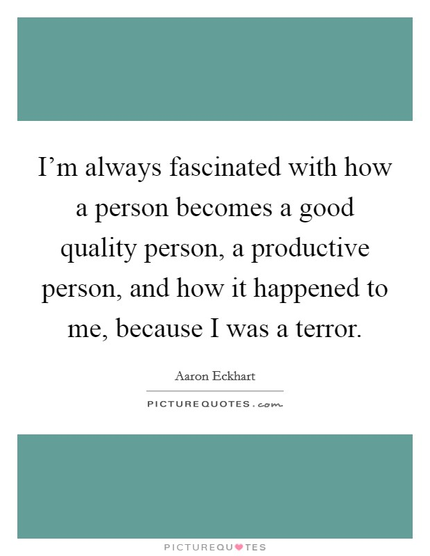 I'm always fascinated with how a person becomes a good quality person, a productive person, and how it happened to me, because I was a terror Picture Quote #1