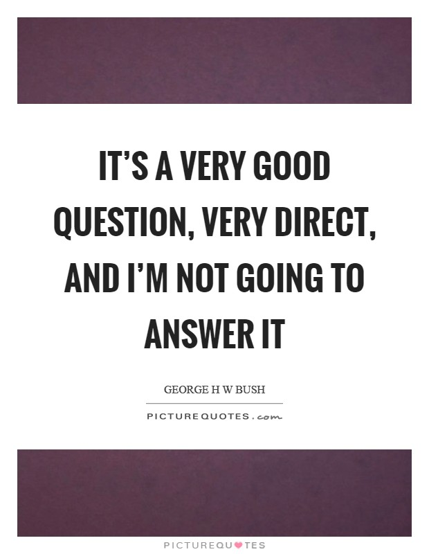 It's a very good question, very direct, and I'm not going to answer it Picture Quote #1