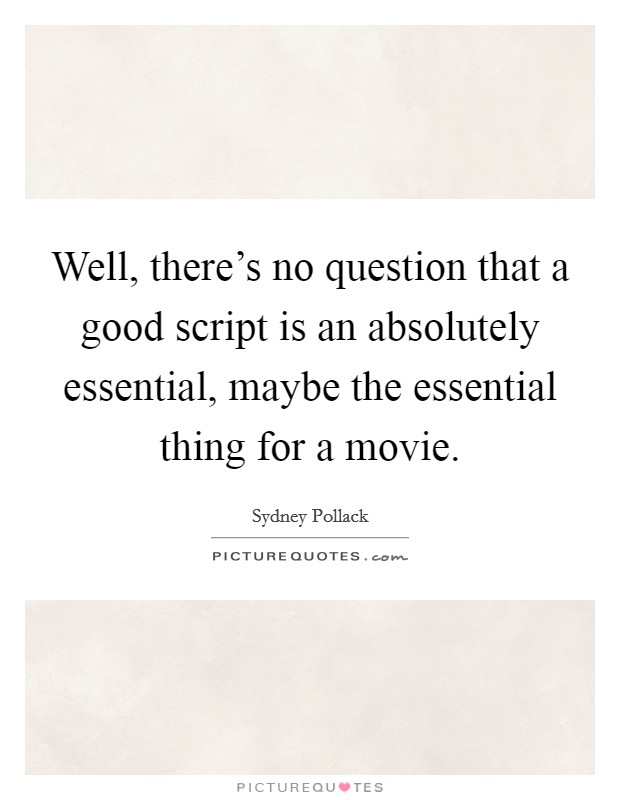Well, there's no question that a good script is an absolutely essential, maybe the essential thing for a movie Picture Quote #1