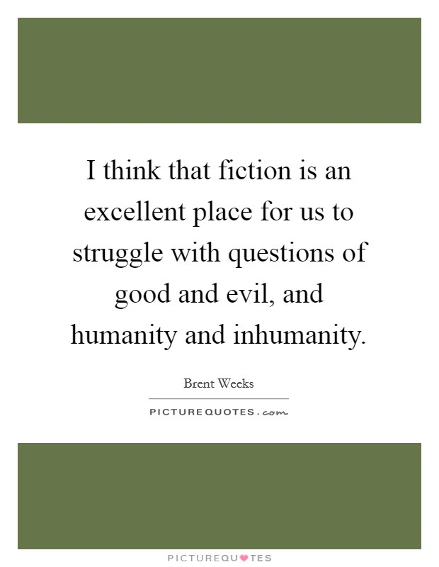 I think that fiction is an excellent place for us to struggle with questions of good and evil, and humanity and inhumanity Picture Quote #1