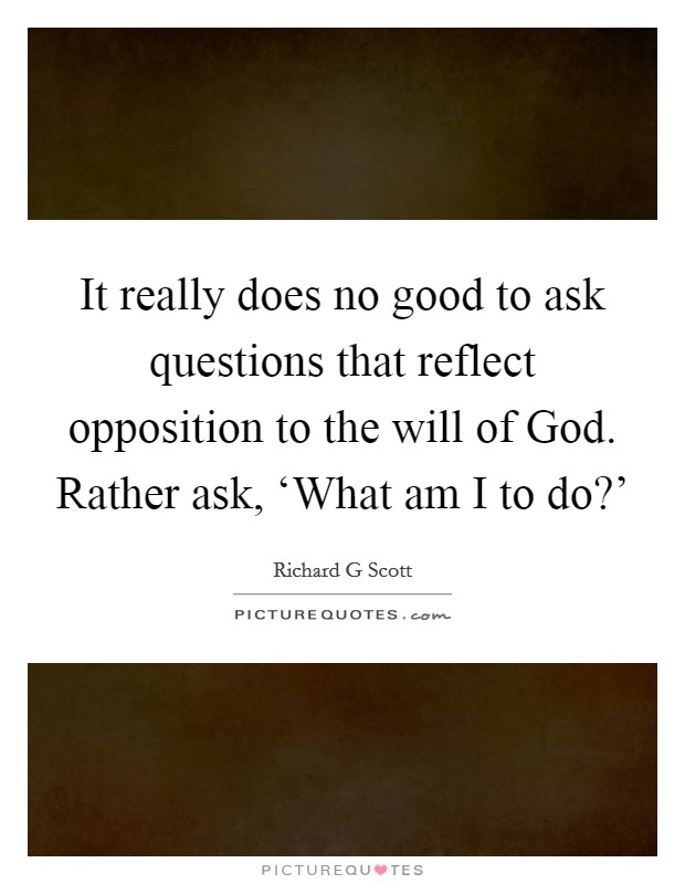 It really does no good to ask questions that reflect opposition to the will of God. Rather ask, 'What am I to do?' Picture Quote #1