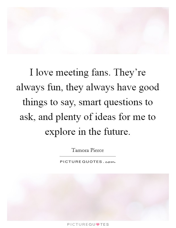 I love meeting fans. They're always fun, they always have good things to say, smart questions to ask, and plenty of ideas for me to explore in the future Picture Quote #1