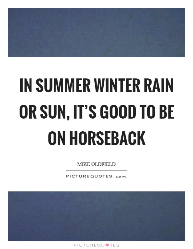 In summer winter rain or sun, it's good to be on horseback Picture Quote #1