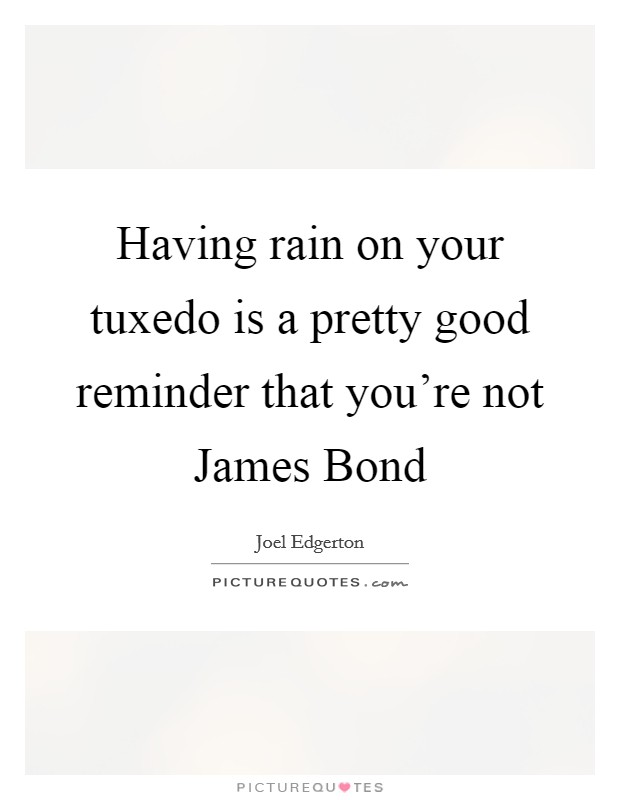 Having rain on your tuxedo is a pretty good reminder that you're not James Bond Picture Quote #1